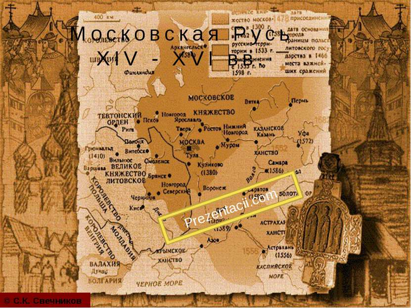 Московская Русь XIV - XVI вв. © С.К. Свечников Prezentacii.com