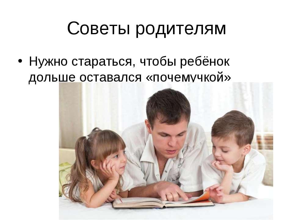 Советы родителям Нужно стараться, чтобы ребёнок дольше оставался «почемучкой»