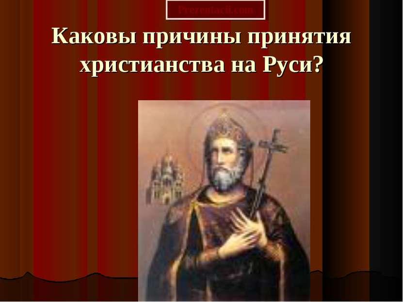 Каковы причины принятия христианства на Руси? Prezentacii.com