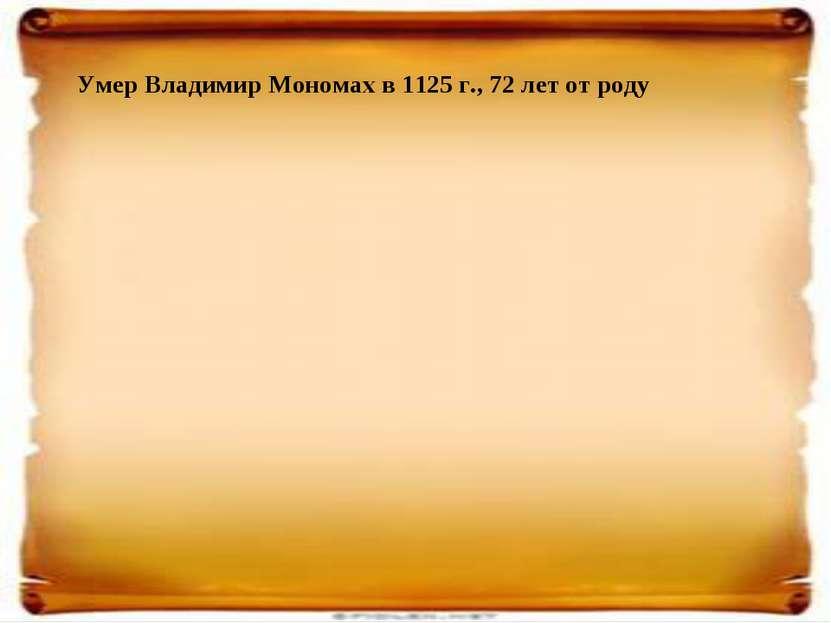 Умер Владимир Мономах в 1125 г., 72 лет от роду