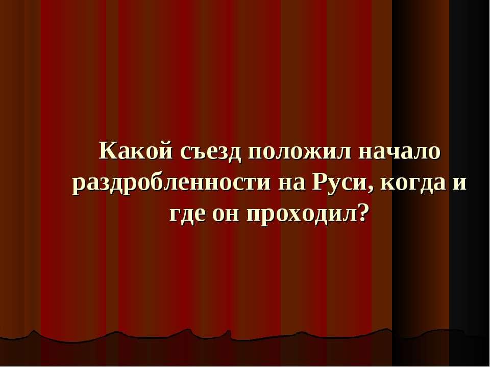 Какой съезд положил начало раздробленности на Руси, когда и где он проходил?