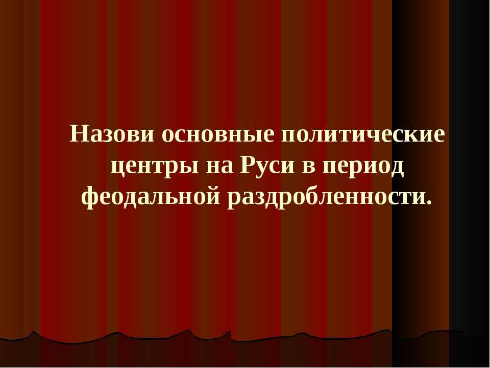 Назови основные политические центры на Руси в период феодальной раздробленности.