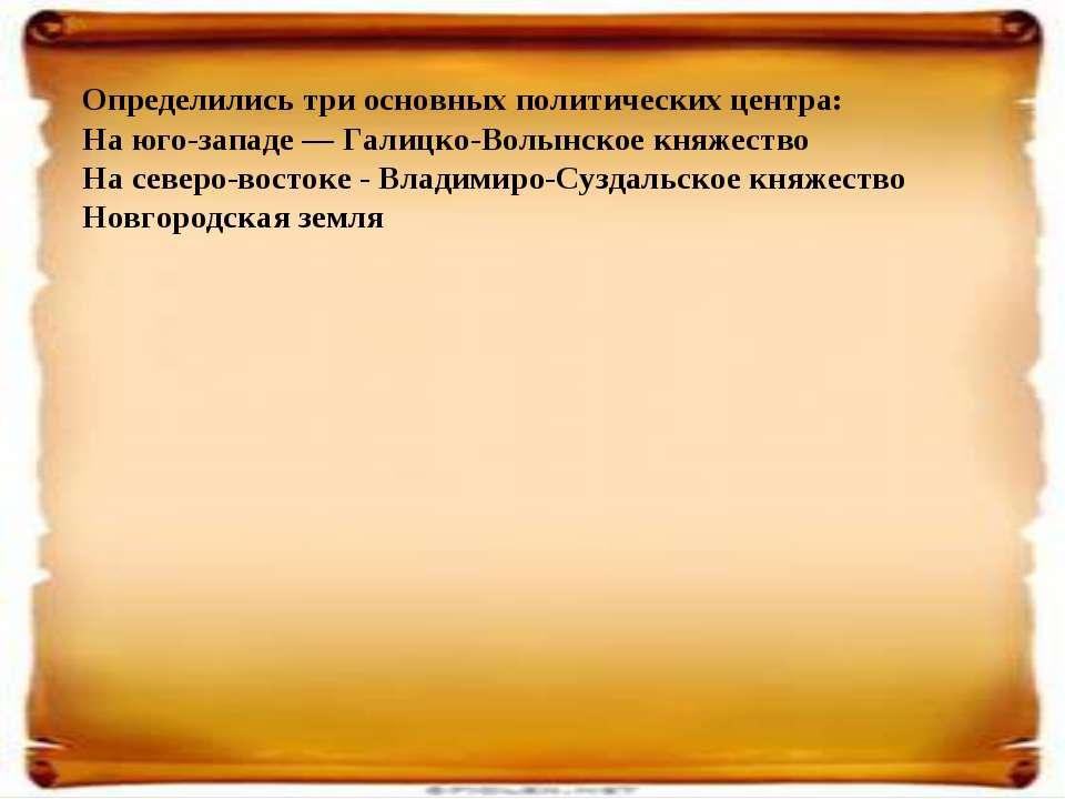 Определились три основных политических центра: На юго-западе — Галицко-Волынс...