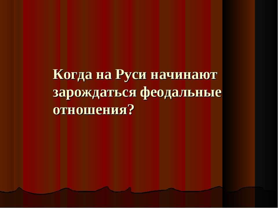 Когда на Руси начинают зарождаться феодальные отношения?