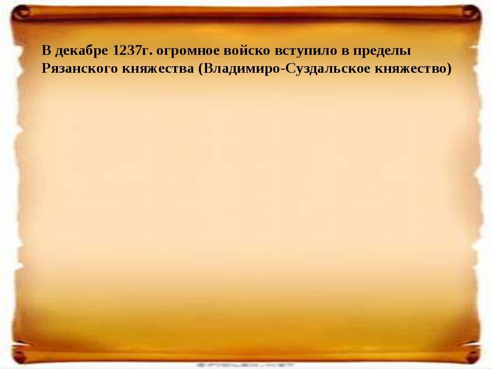 В декабре 1237г. огромное войско вступило в пределы Рязанского княжества (Вла...