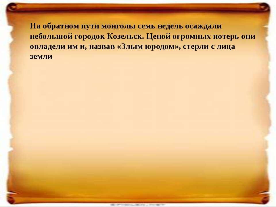 На обратном пути монголы семь недель осаждали небольшой городок Козельск. Цен...
