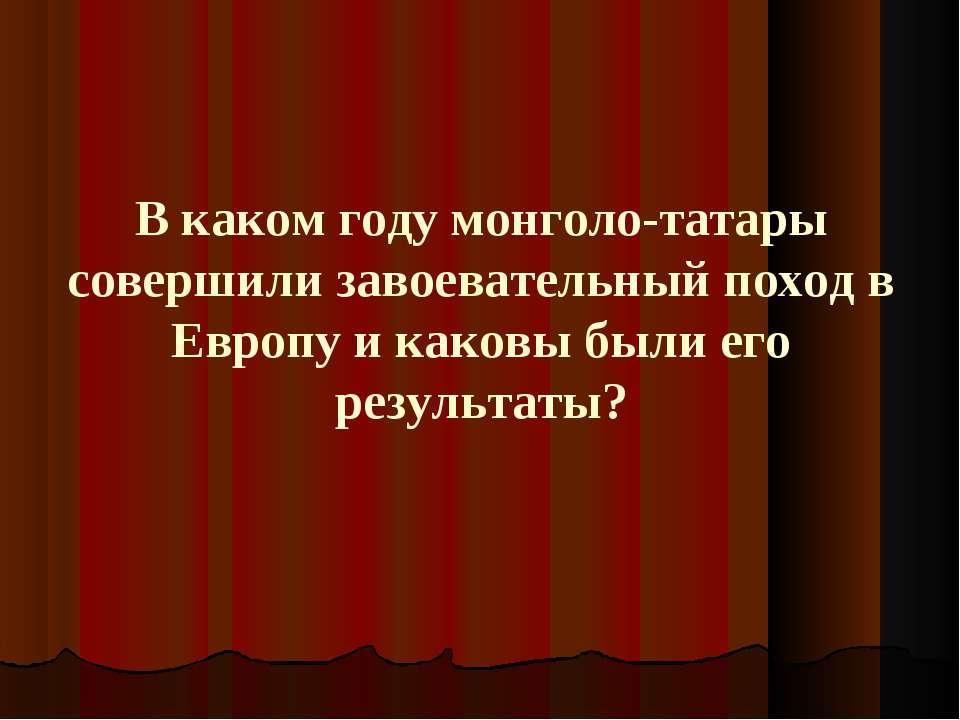 В каком году монголо-татары совершили завоевательный поход в Европу и каковы ...