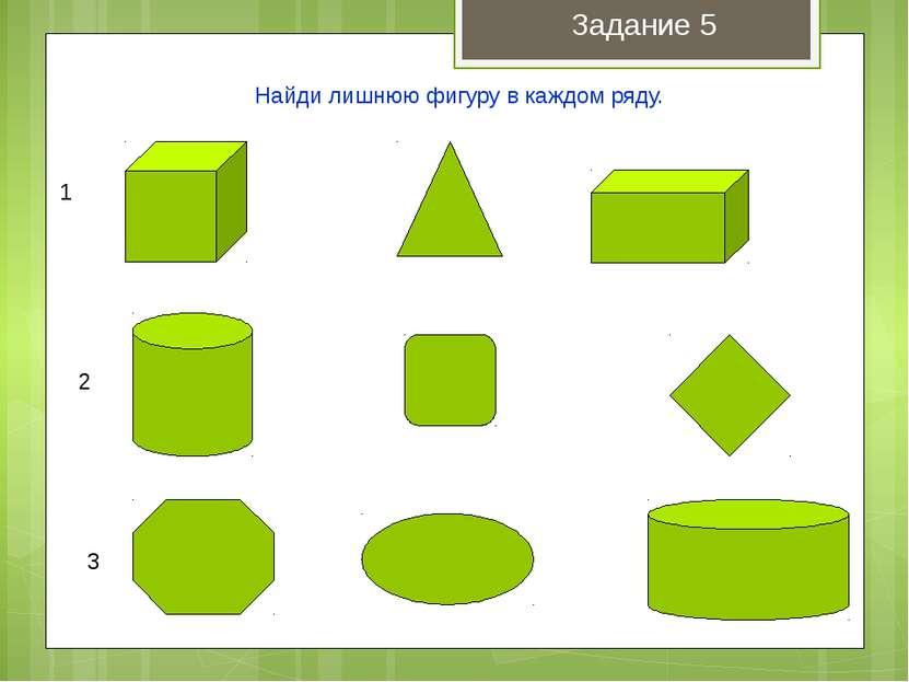 1 2 3 Найди лишнюю фигуру в каждом ряду. Задание 5