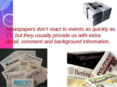 Newspapers don't react to events as quickly as TV, but they usually provide u...