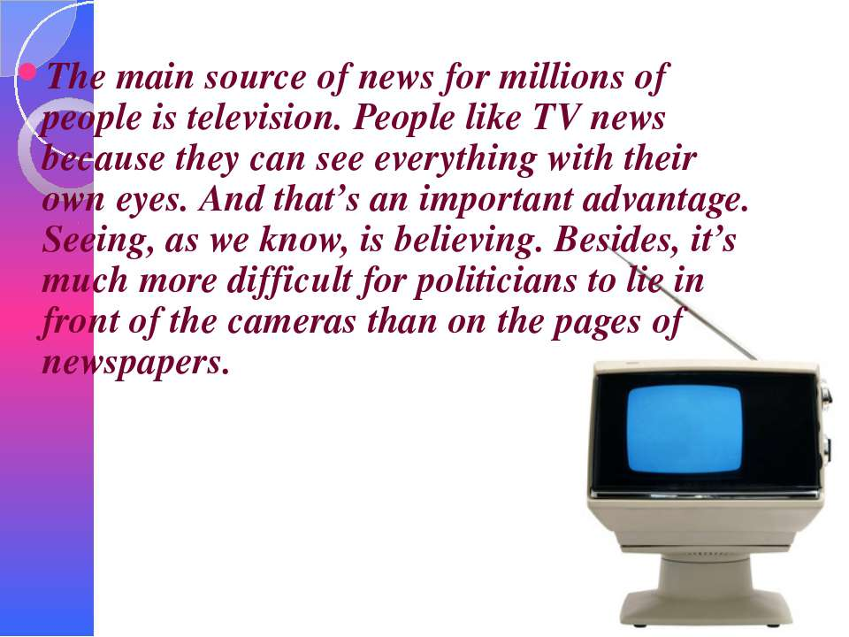 The main source of news for millions of people is television. People like TV ...