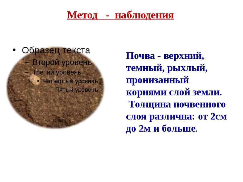 Метод - наблюдения Почва - верхний, темный, рыхлый, пронизанный корнями слой ...