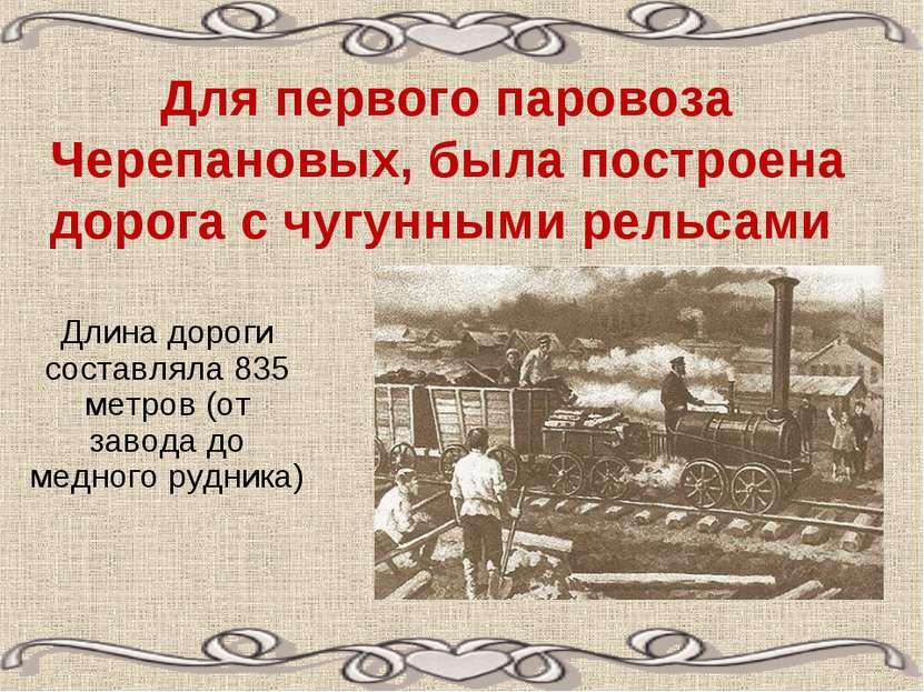 Для первого паровоза Черепановых, была построена дорога с чугунными рельсами ...