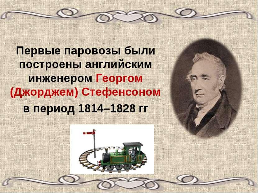 Первые паровозы были построены английским инженером Георгом (Джорджем) Стефен...