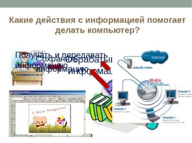 Какие действия с информацией помогает делать компьютер? Обрабатывать информац...