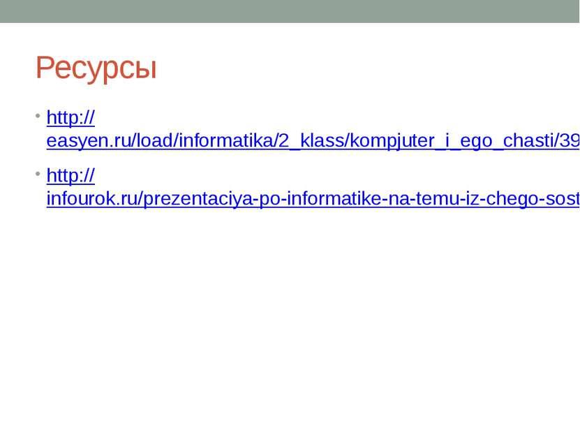 Ресурсы http://easyen.ru/load/informatika/2_klass/kompjuter_i_ego_chasti/399-...