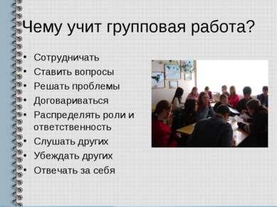 Чему учит групповая работа? Сотрудничать Ставить вопросы Решать проблемы Дого...