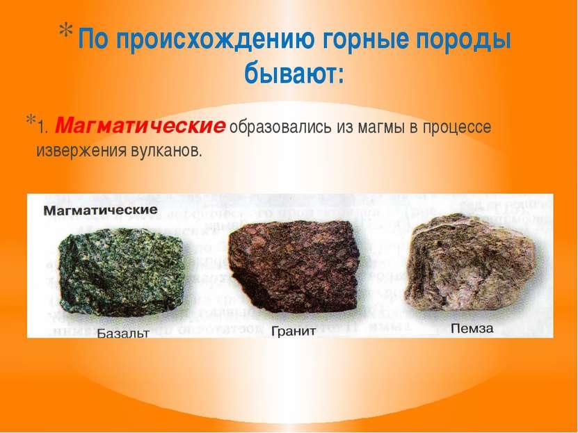 По происхождению горные породы бывают: 1. Магматические образовались из магмы...