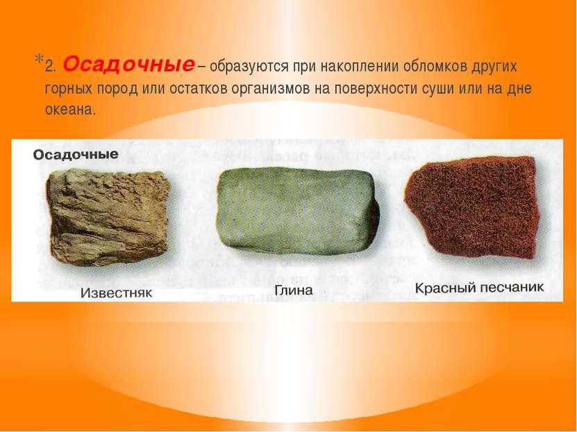 2. Осадочные – образуются при накоплении обломков других горных пород или ост...