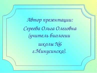 Автор презентации: Сереева Ольга Олеговна (учитель биологии школы №6 г.Минуси...