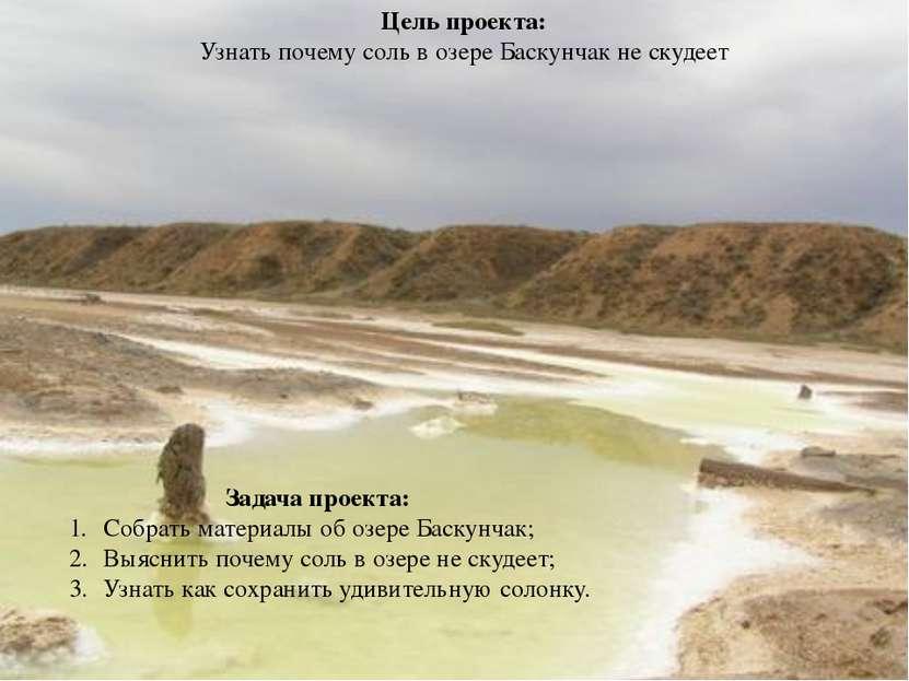Цель проекта: Узнать почему соль в озере Баскунчак не скудеет Задача проекта:...