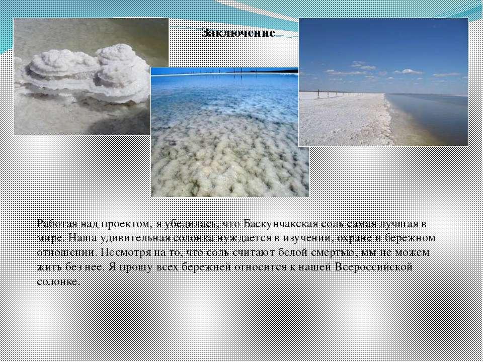 Заключение Работая над проектом, я убедилась, что Баскунчакская соль самая лу...