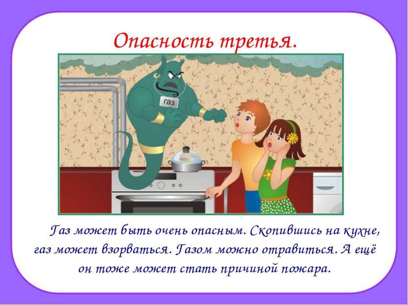 Опасность третья. Газ может быть очень опасным. Скопившись на кухне, газ може...