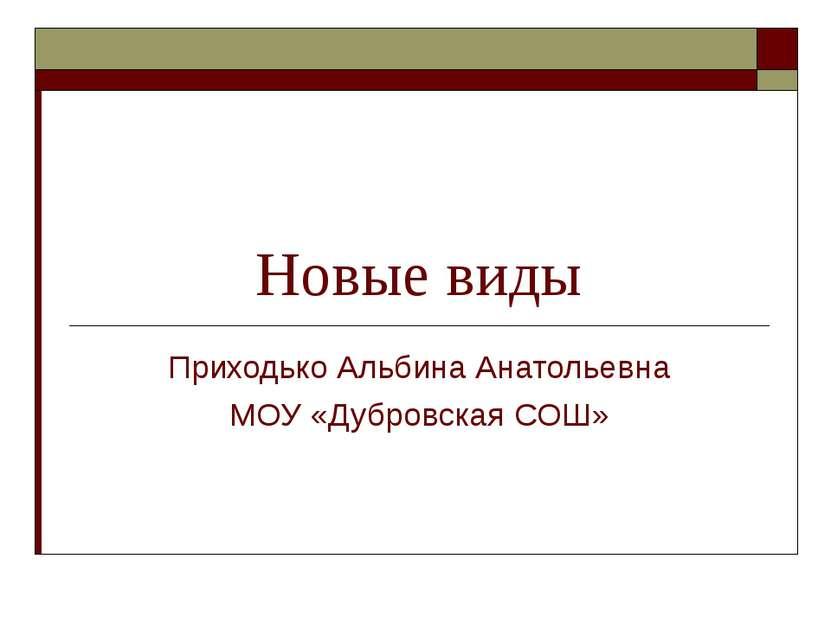 Новые виды Приходько Альбина Анатольевна МОУ «Дубровская СОШ»
