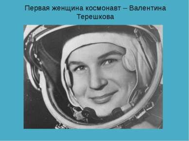 Первая женщина космонавт – Валентина Терешкова