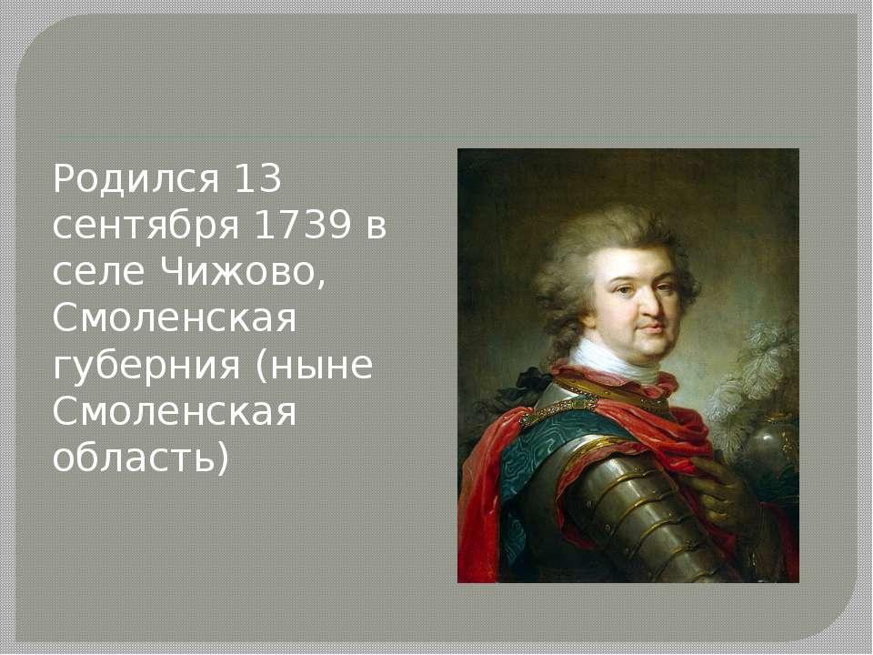 Родился 13 сентября 1739 в селе Чижово, Смоленская губерния (ныне Смоленская ...