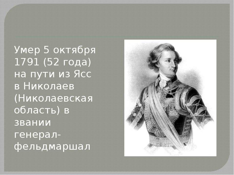 Умер 5 октября 1791 (52 года) на пути из Ясс в Николаев (Николаевская область...