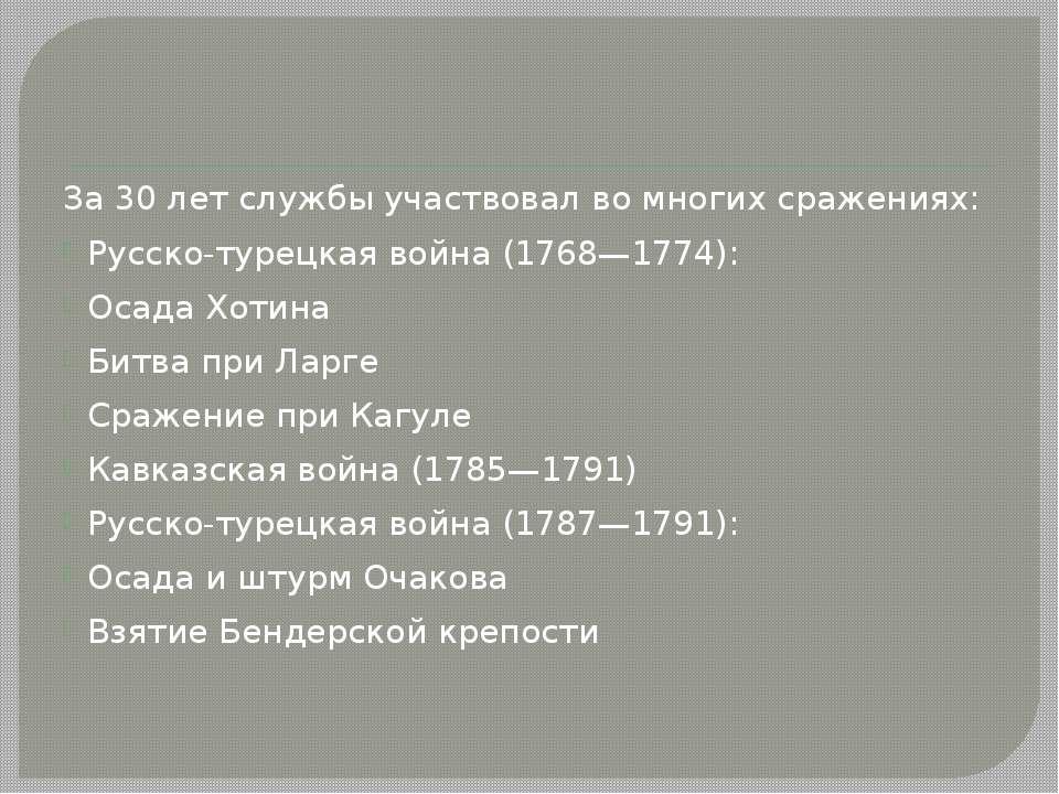 За 30 лет службы участвовал во многих сражениях: Русско-турецкая война (1768—...