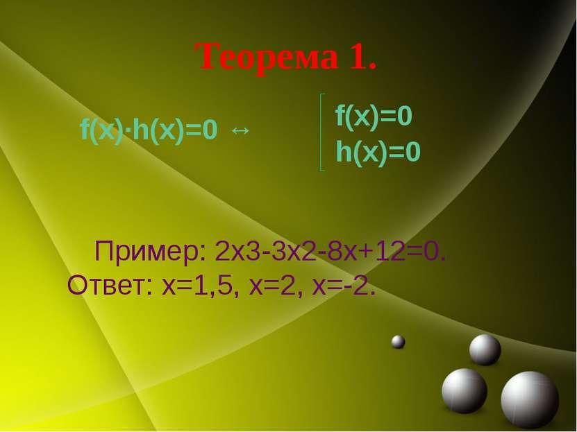 Теорема 1. f(x)·h(x)=0 ↔ Пример: 2х3-3х2-8х+12=0. Ответ: х=1,5, х=2, х=-2. f(...