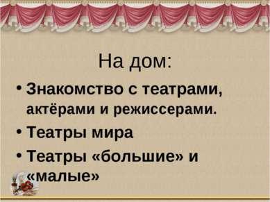 На дом: Знакомство с театрами, актёрами и режиссерами. Театры мира Театры «бо...