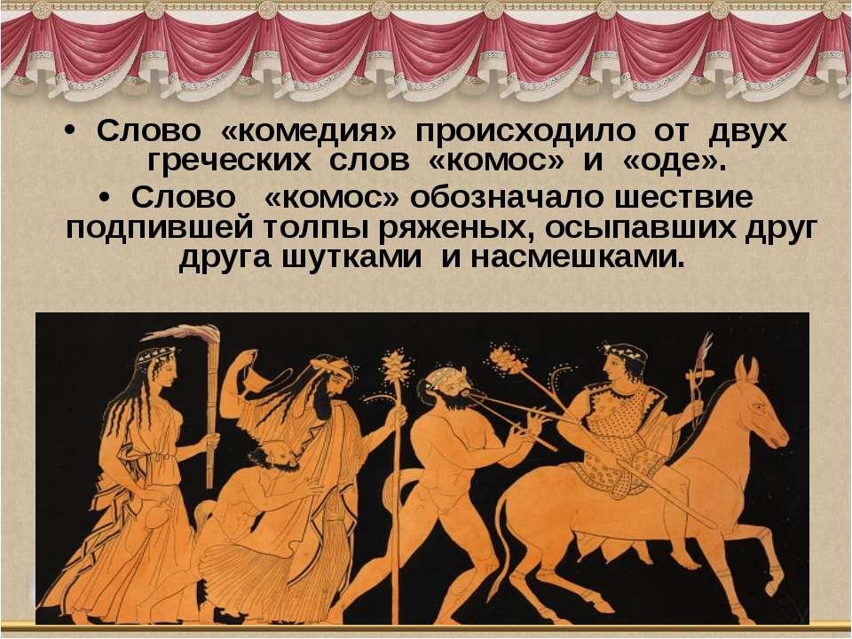 Слово «комедия» происходило от двух греческих слов «комос» и «оде». ...