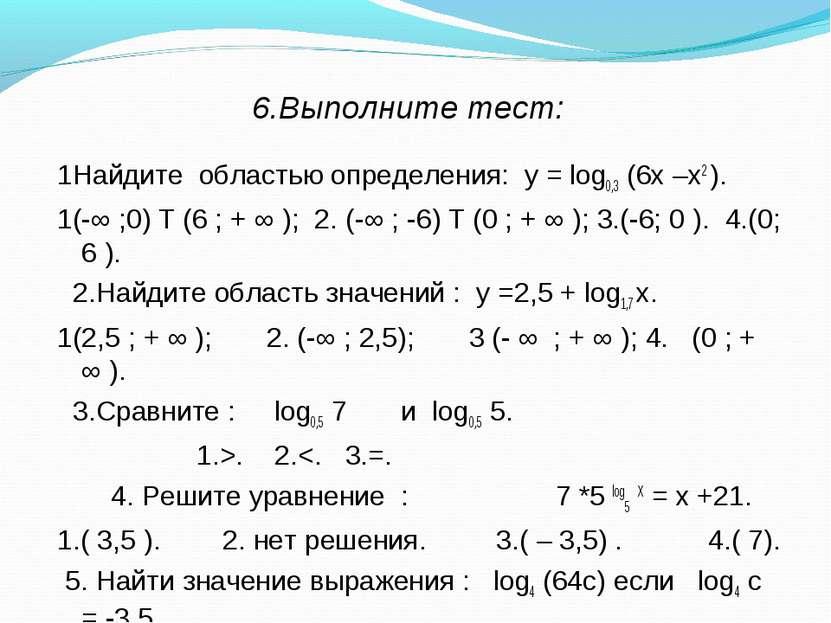 6.Выполните тест: 1Найдите областью определения: у = log0,3 (6х –х2 ). 1(-∞ ;...