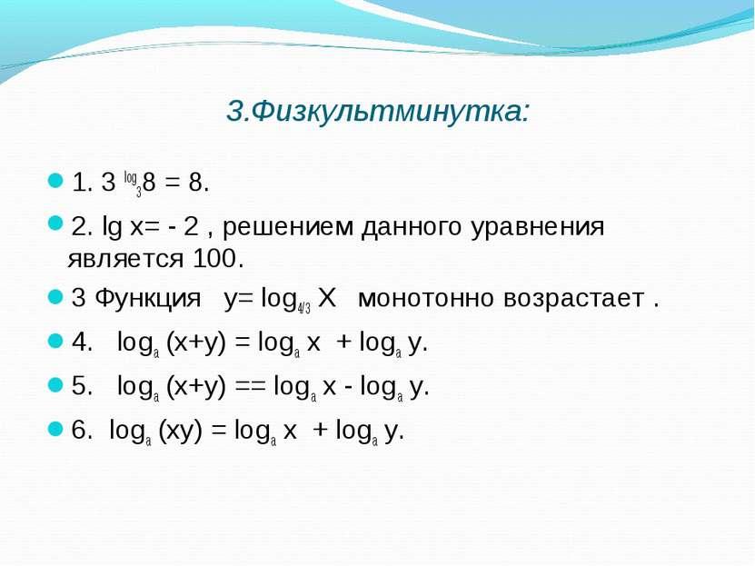 3.Физкультминутка: 1. 3 log38 = 8. 2. lg х= - 2 , решением данного уравнения ...