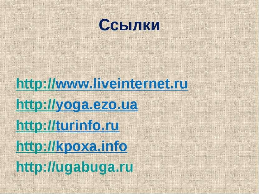Ссылки http://www.liveinternet.ru http://yoga.ezo.ua http://turinfo.ru http:/...
