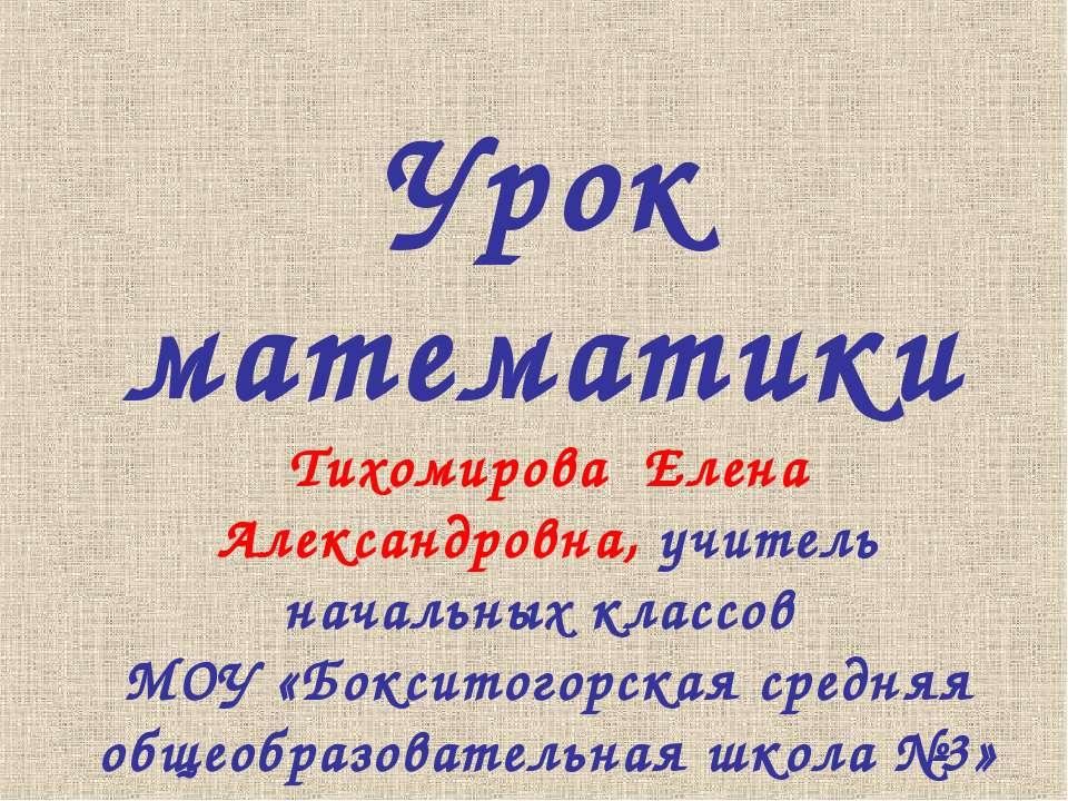 Урок математики Тихомирова Елена Александровна, учитель начальных классов МОУ...