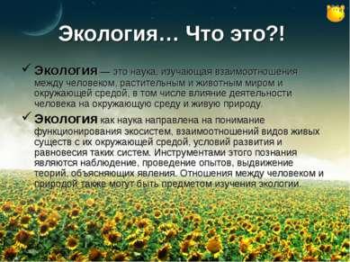 Экология… Что это?! Экология — это наука, изучающая взаимоотношения между чел...