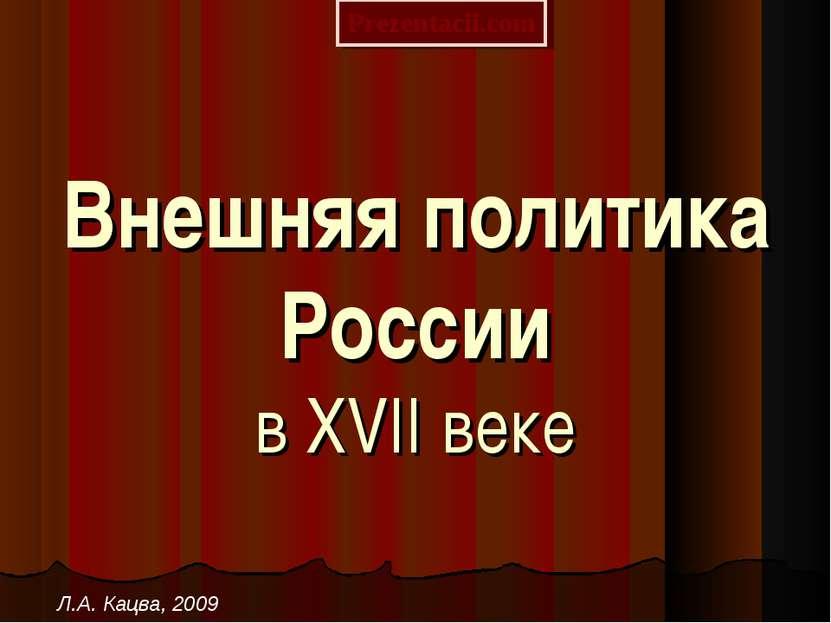 Внешняя политика России в XVII веке Л.А. Кацва, 2009 Prezentacii.com