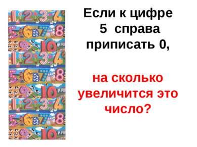 Если к цифре 5 справа приписать 0, на сколько увеличится это число?