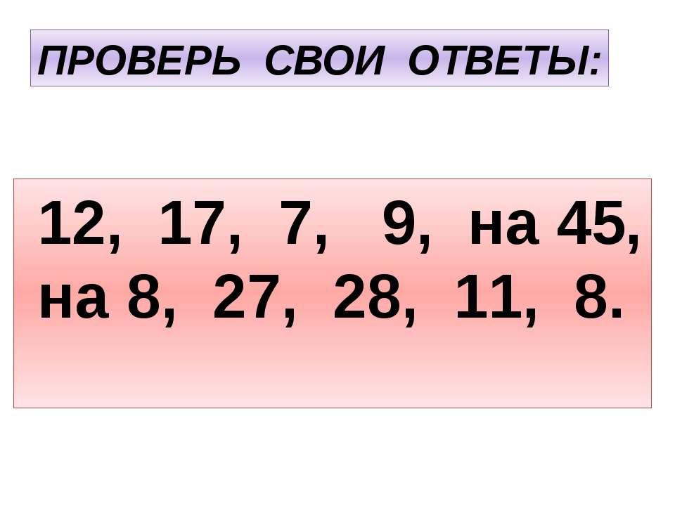 ПРОВЕРЬ СВОИ ОТВЕТЫ: 12, 17, 7, 9, на 45, на 8, 27, 28, 11, 8.