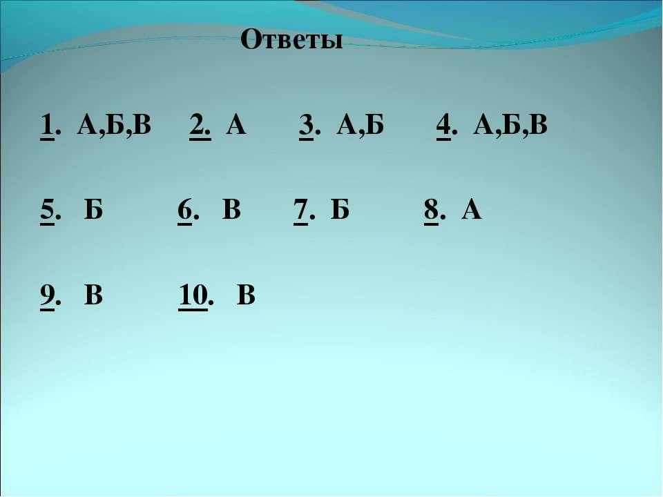 Ответы 1. А,Б,В 2. А 3. А,Б 4. А,Б,В 5. Б 6. В 7. Б 8. А 9. В 10. В