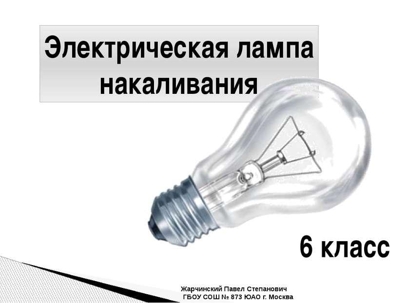 Электрическая лампа накаливания Жарчинский Павел Степанович ГБОУ СОШ № 873 ЮА...
