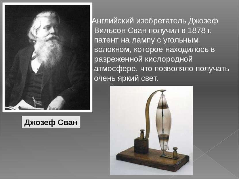 Английский изобретатель Джозеф Вильсон Сван получил в 1878 г. патент на лампу...