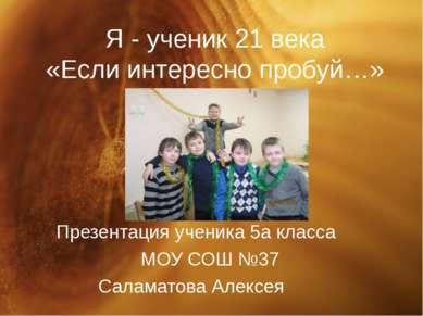 Я - ученик 21 века «Если интересно пробуй…» Презентация ученика 5а класса МОУ...