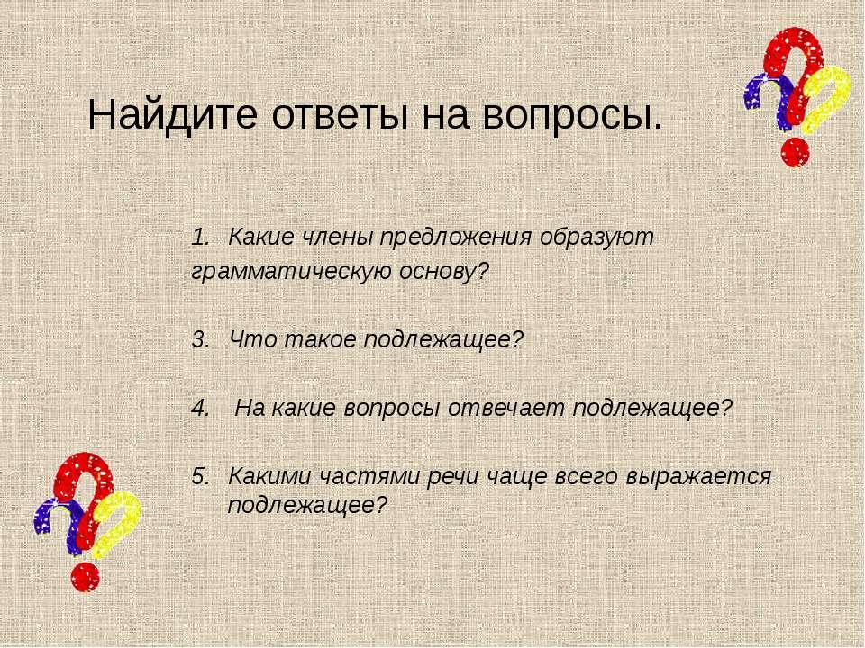 Найдите ответы на вопросы. Какие члены предложения образуют грамматическую ос...