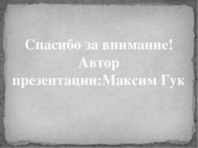 Спасибо за внимание! Автор презентации:Максим Гук