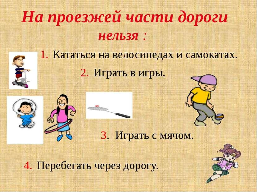 На проезжей части дороги нельзя : 1. Кататься на велосипедах и самокатах. 2. ...