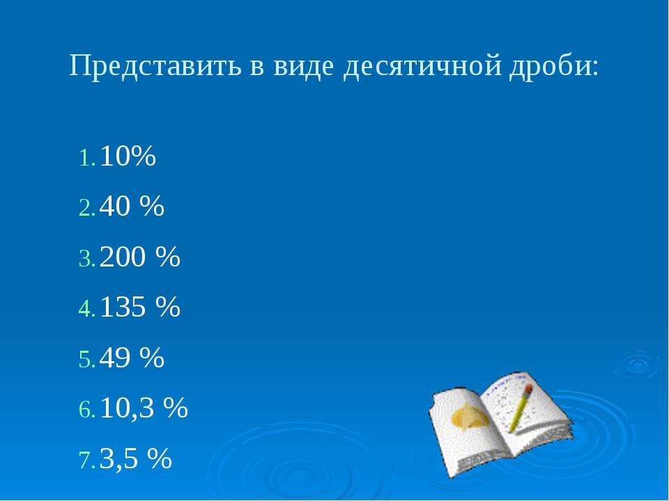 10% 40 % 200 % 135 % 49 % 10,3 % 3,5 % Представить в виде десятичной дроби: